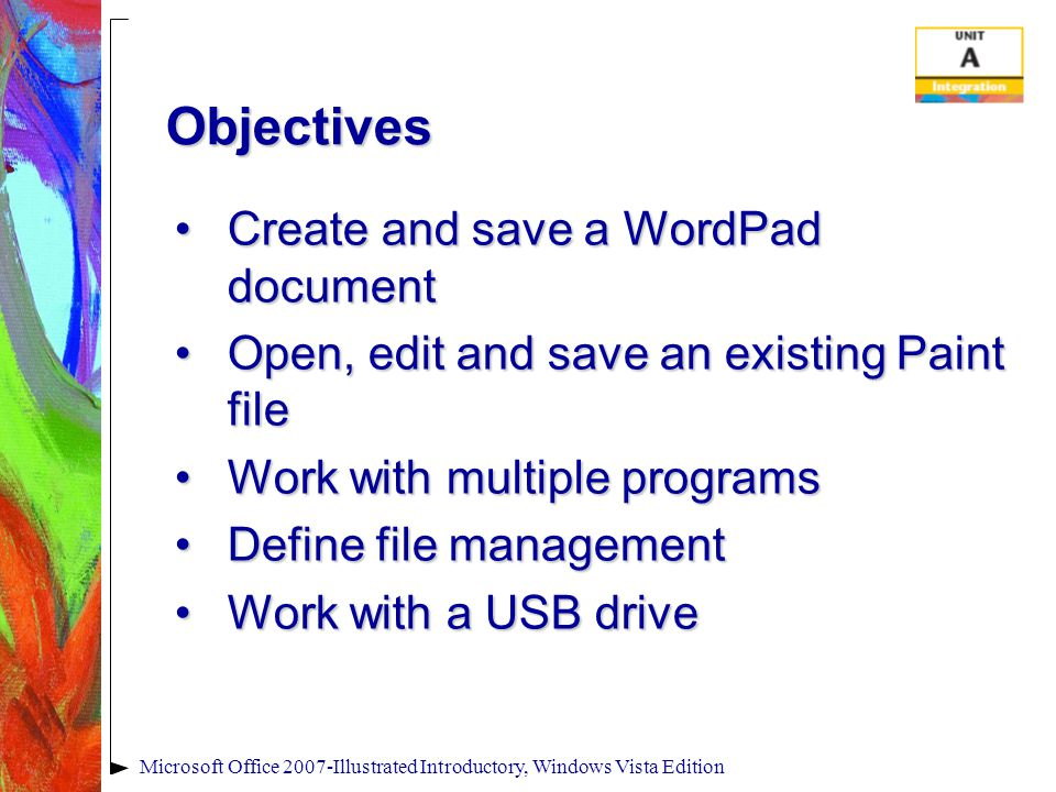 Microsoft Office 2007-Illustrated Introductory, Windows Vista Edition Objectives Create and save a WordPad documentCreate and save a WordPad document Open, edit and save an existing Paint fileOpen, edit and save an existing Paint file Work with multiple programsWork with multiple programs Define file managementDefine file management Work with a USB driveWork with a USB drive