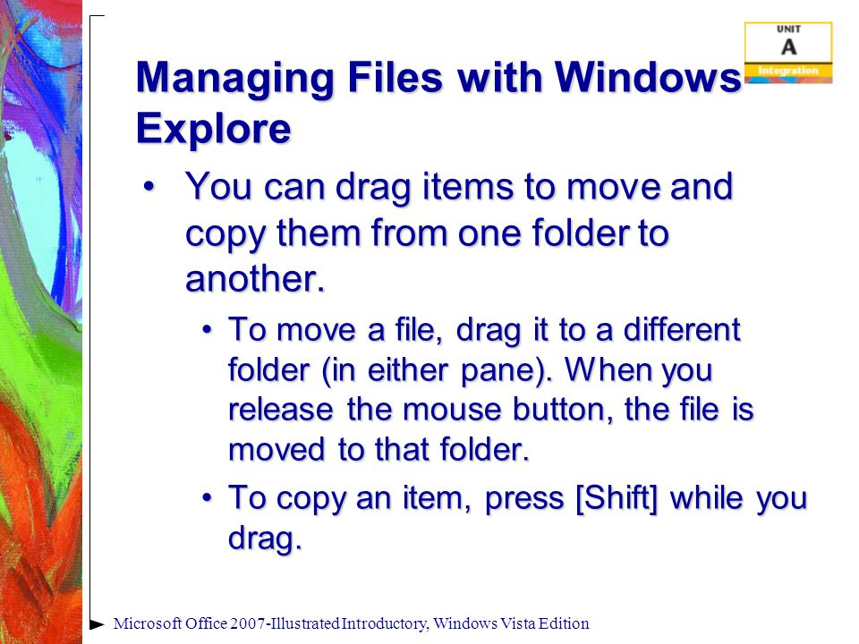 Managing Files with Windows Explore You can drag items to move and copy them from one folder to another.You can drag items to move and copy them from one folder to another.