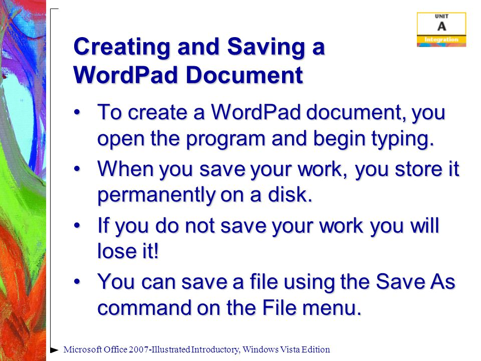 Microsoft Office 2007-Illustrated Introductory, Windows Vista Edition Creating and Saving a WordPad Document To create a WordPad document, you open the program and begin typing.To create a WordPad document, you open the program and begin typing.