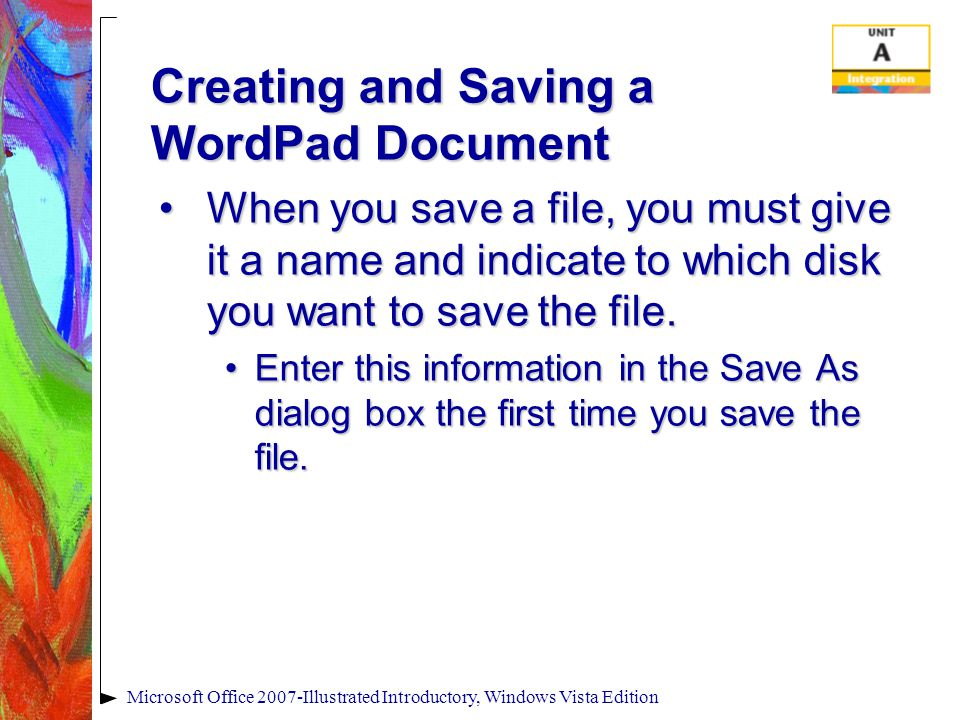Creating and Saving a WordPad Document When you save a file, you must give it a name and indicate to which disk you want to save the file.When you save a file, you must give it a name and indicate to which disk you want to save the file.