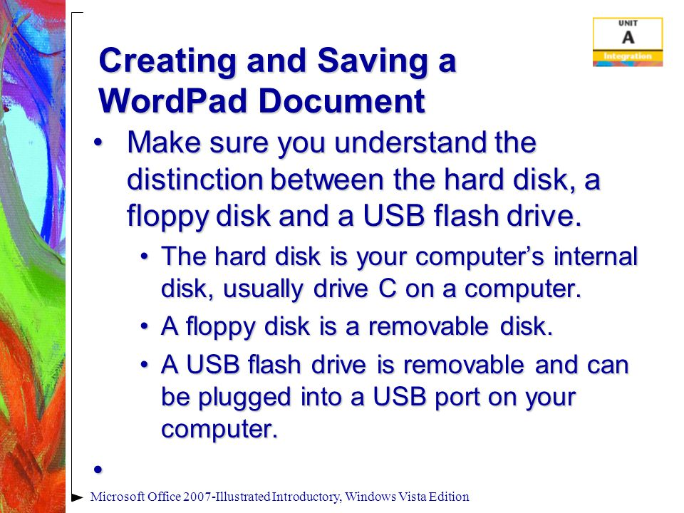 Creating and Saving a WordPad Document Make sure you understand the distinction between the hard disk, a floppy disk and a USB flash drive.Make sure you understand the distinction between the hard disk, a floppy disk and a USB flash drive.