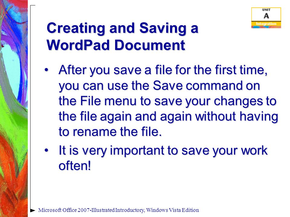 Microsoft Office 2007-Illustrated Introductory, Windows Vista Edition Creating and Saving a WordPad Document After you save a file for the first time, you can use the Save command on the File menu to save your changes to the file again and again without having to rename the file.After you save a file for the first time, you can use the Save command on the File menu to save your changes to the file again and again without having to rename the file.