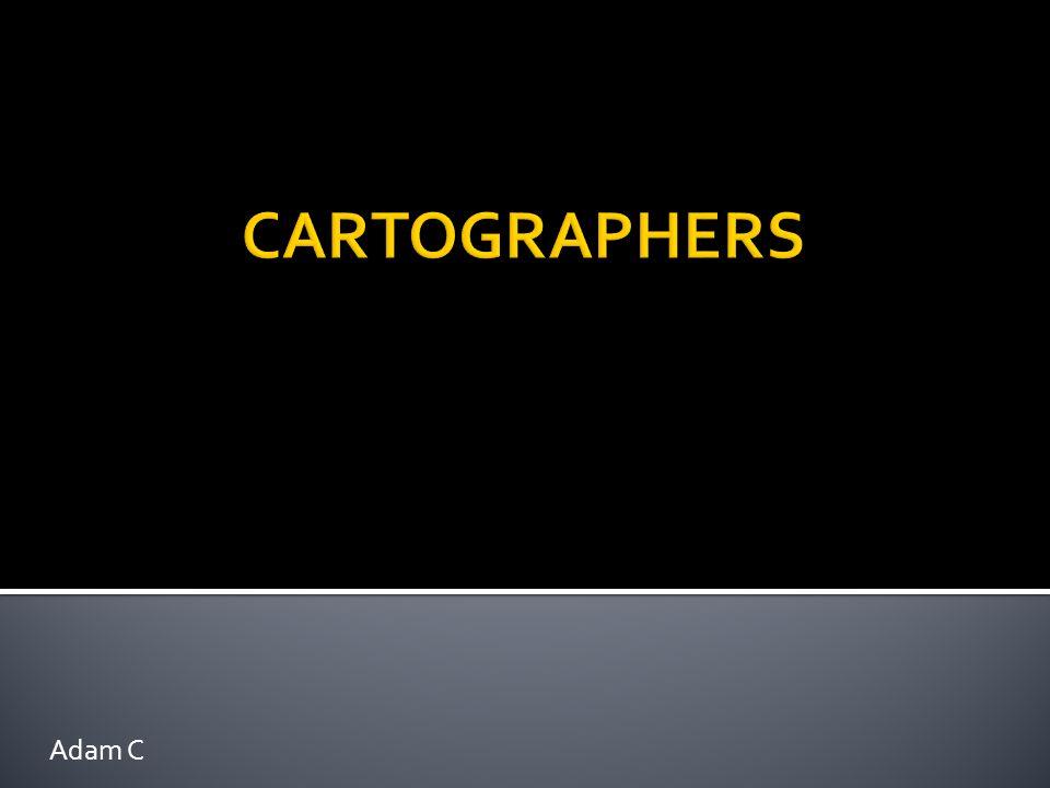  CARTOGRAPHERS make maps.