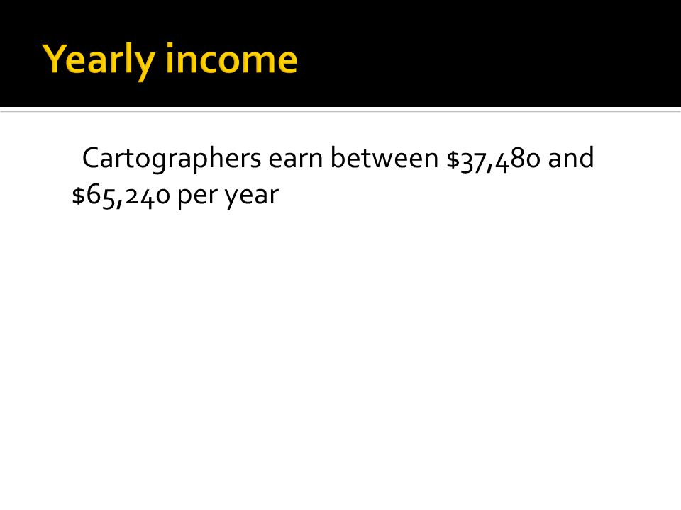 Cartographers earn between $37,480 and $65,240 per year