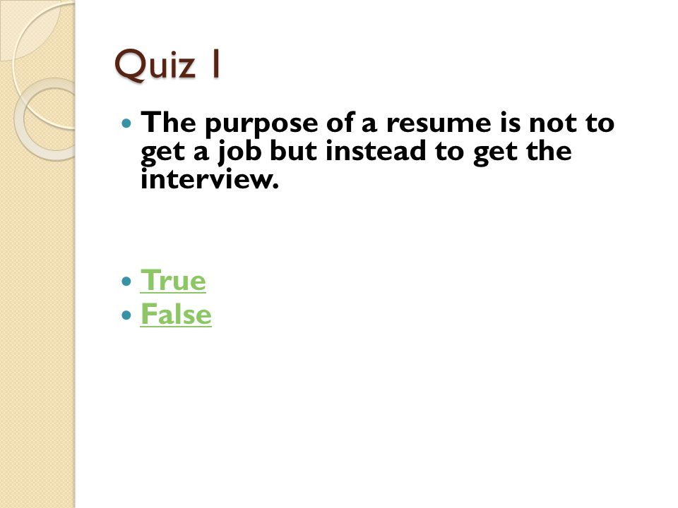 Quiz 1 The purpose of a resume is not to get a job but instead to get the interview. True False