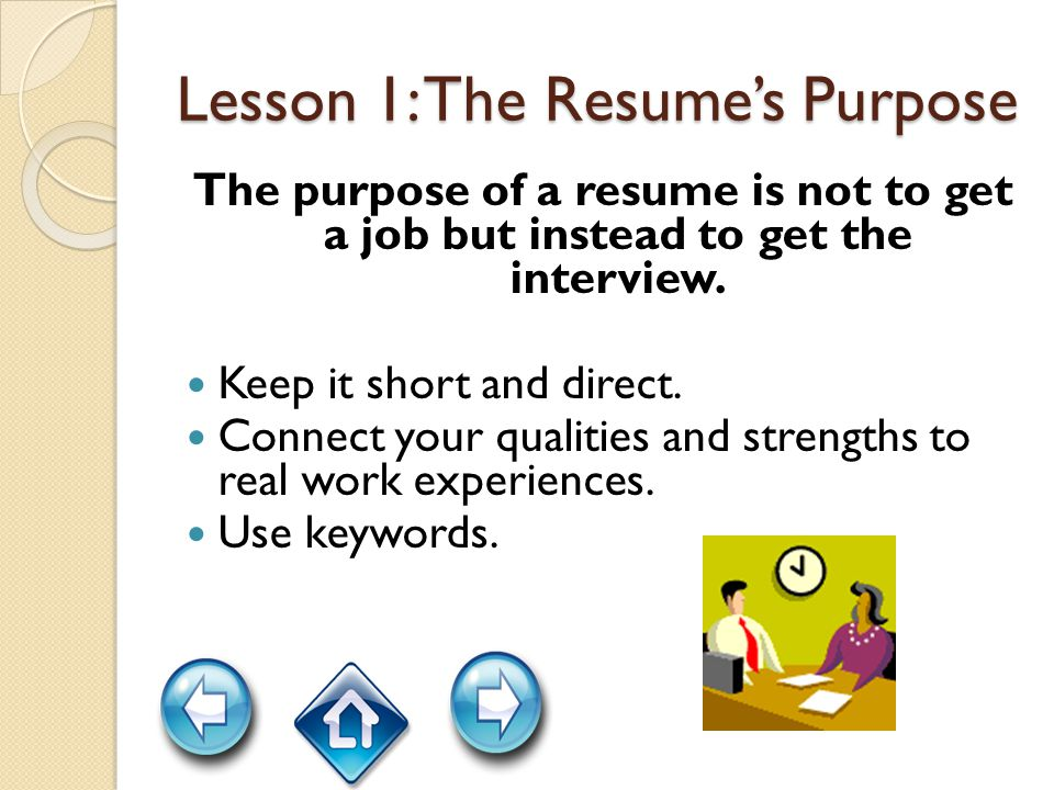 Lesson 1: The Resume's Purpose The purpose of a resume is not to get a job but instead to get the interview.