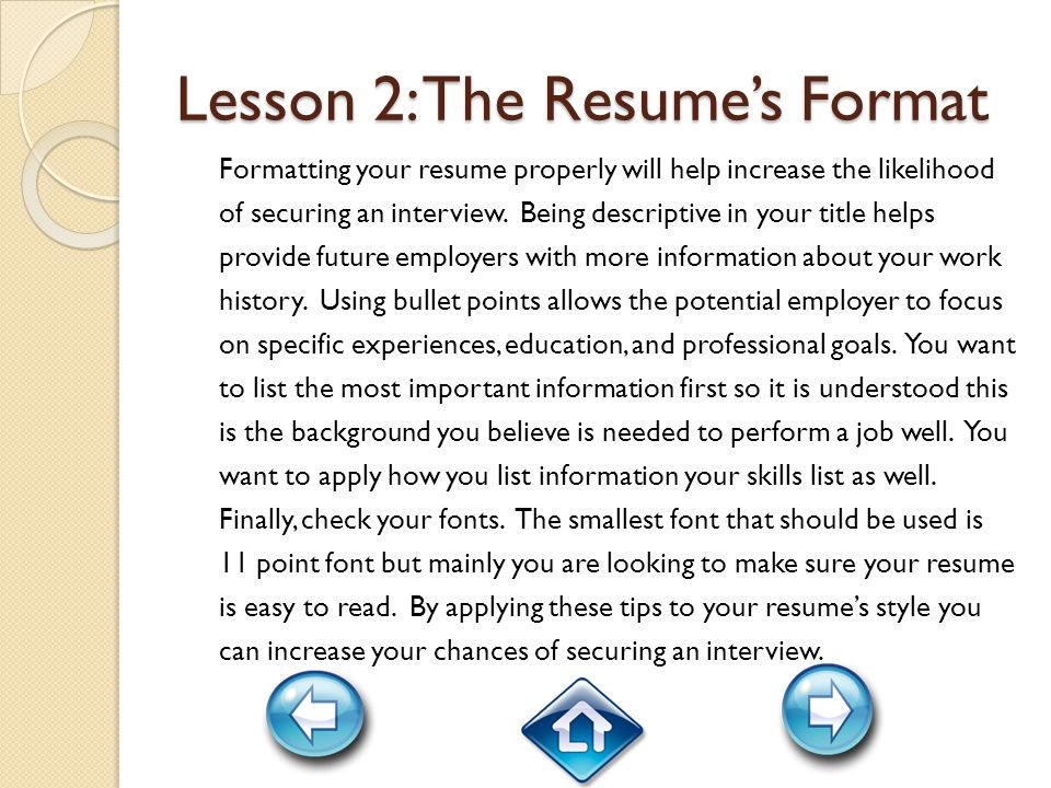 Lesson 2: The Resume's Format Formatting your resume properly will help increase the likelihood of securing an interview.
