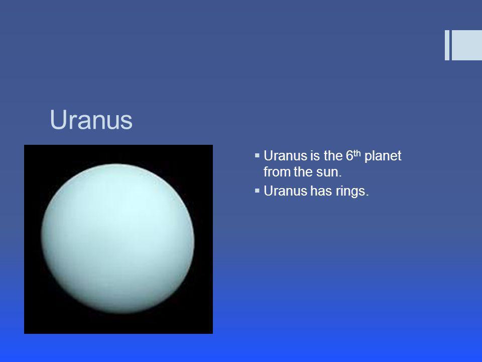 Uranus  Uranus is the 6 th planet from the sun.  Uranus has rings.