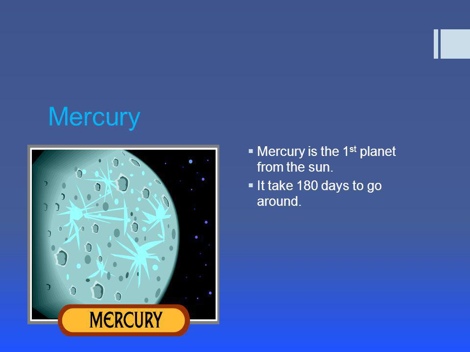 Mercury  Mercury is the 1 st planet from the sun.  It take 180 days to go around.