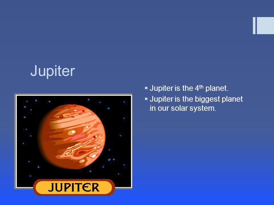 Jupiter  Jupiter is the 4 th planet.  Jupiter is the biggest planet in our solar system.
