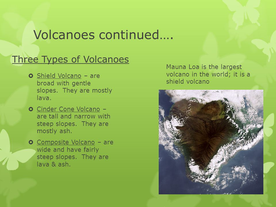 Volcanoes continued…. Three Types of Volcanoes  Shield Volcano – are broad with gentle slopes. They are mostly lava.  Cinder Cone Volcano – are tall