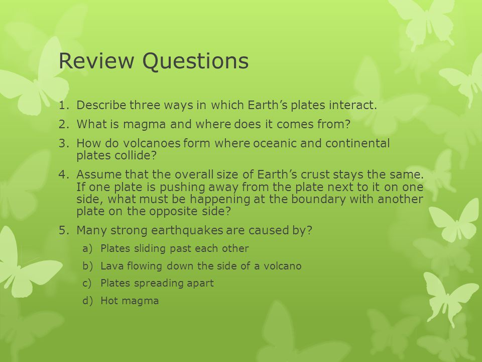 Review Questions 1.Describe three ways in which Earth's plates interact. 2.What is magma and where does it comes from? 3.How do volcanoes form where o