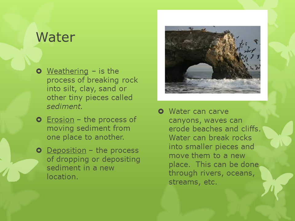 Water  Weathering – is the process of breaking rock into silt, clay, sand or other tiny pieces called sediment.  Erosion – the process of moving sed