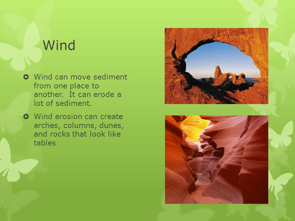 Wind  Wind can move sediment from one place to another. It can erode a lot of sediment.  Wind erosion can create arches, columns, dunes, and rocks t