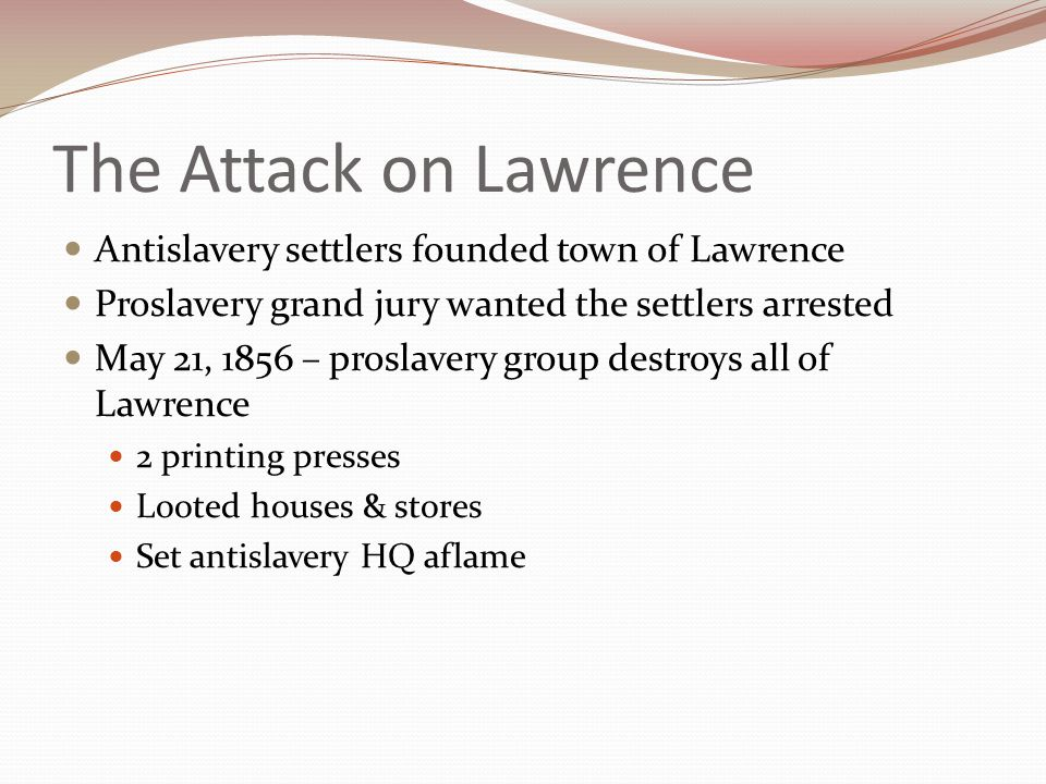 The Pottawatomie Massacre John Brown Infuriated over the sack of Lawrence May 24 – went to Pottawatomie Creek Pulled 5 men out of bed, cut off their hands and stabbed them