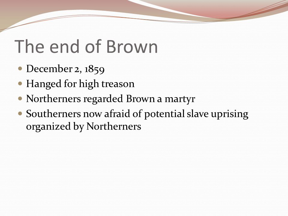 The end of Brown December 2, 1859 Hanged for high treason Northerners regarded Brown a martyr Southerners now afraid of potential slave uprising organized by Northerners