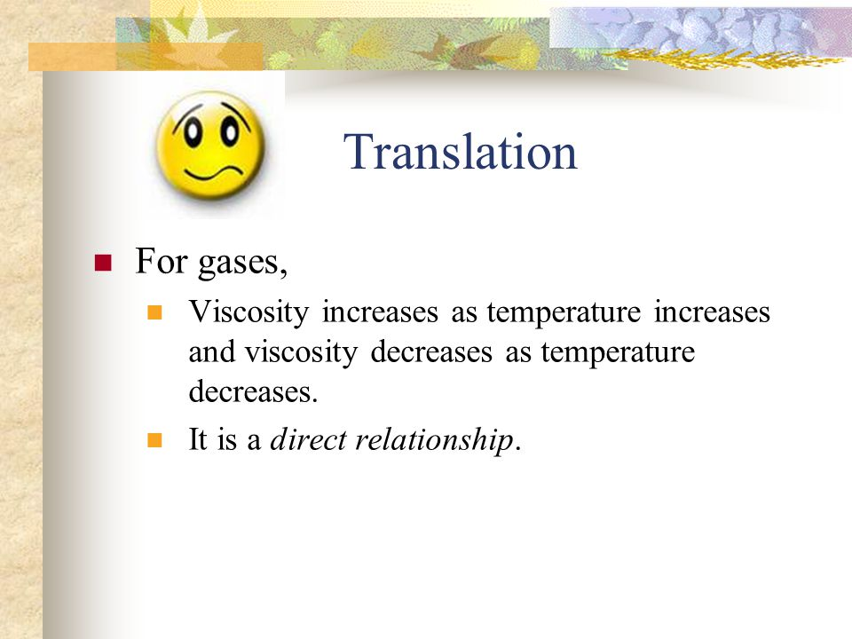 Translation For gases, Viscosity increases as temperature increases and viscosity decreases as temperature decreases.