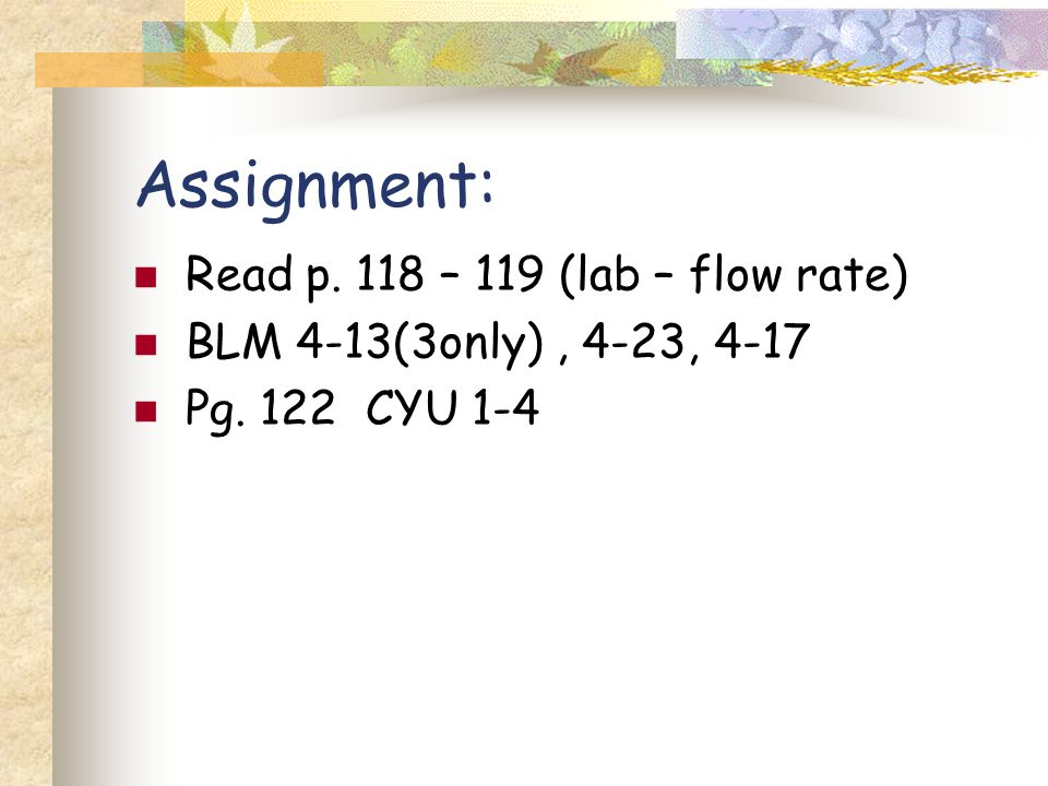 Assignment: Read p. 118 – 119 (lab – flow rate) BLM 4-13(3only), 4-23, 4-17 Pg. 122 CYU 1-4