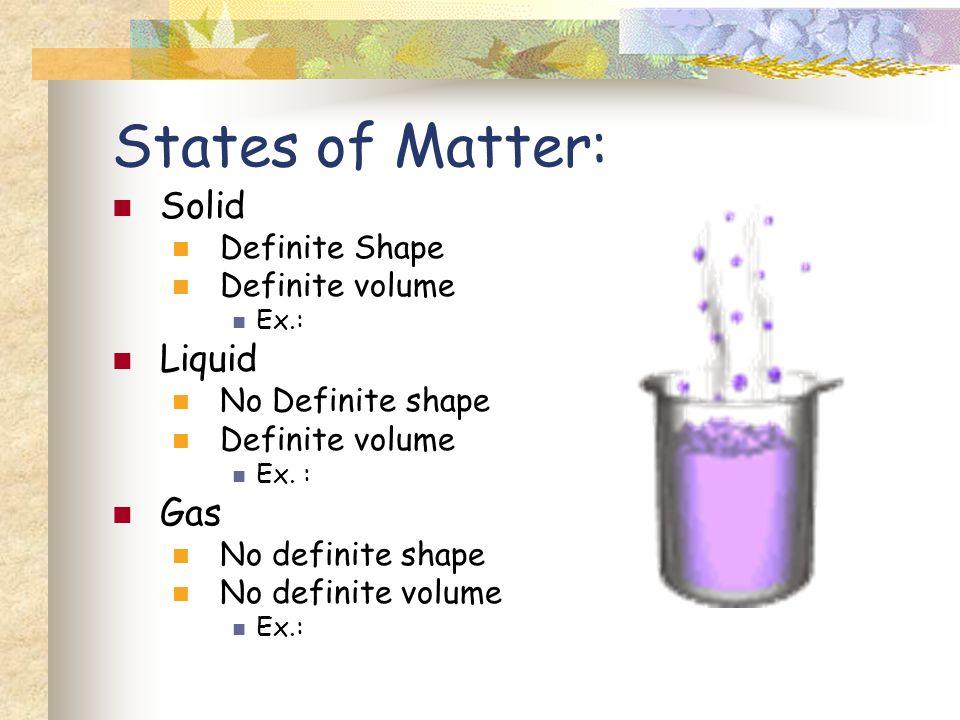 States of Matter: Solid Definite Shape Definite volume Ex.: Liquid No Definite shape Definite volume Ex. : Gas No definite shape No definite volume Ex