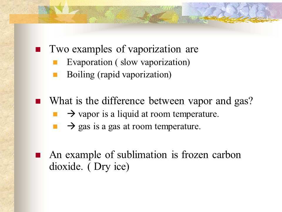 Two examples of vaporization are Evaporation ( slow vaporization) Boiling (rapid vaporization) What is the difference between vapor and gas.