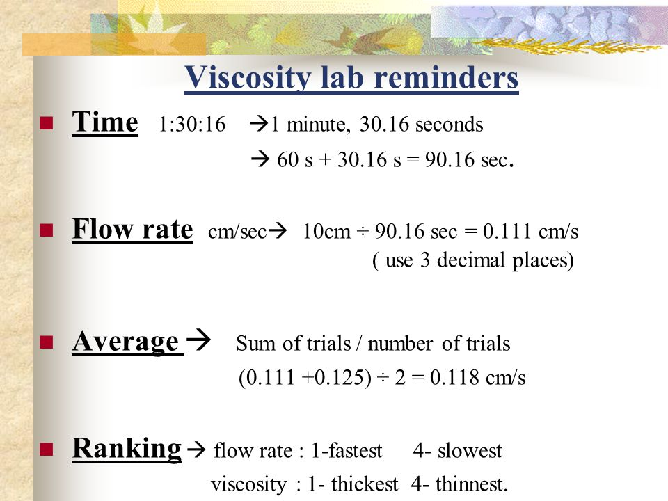 Viscosity lab reminders Time 1:30:16  1 minute, 30.16 seconds  60 s + 30.16 s = 90.16 sec.