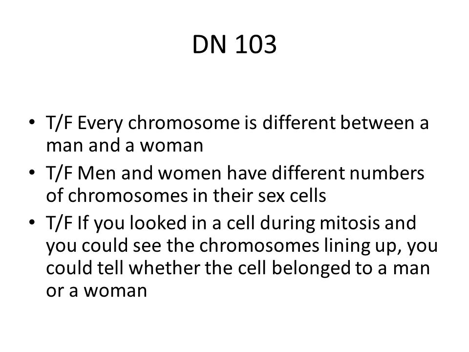 DN 103 T/F Every chromosome is different between a man and a woman T/F Men and women have different numbers of chromosomes in their sex cells T/F If y