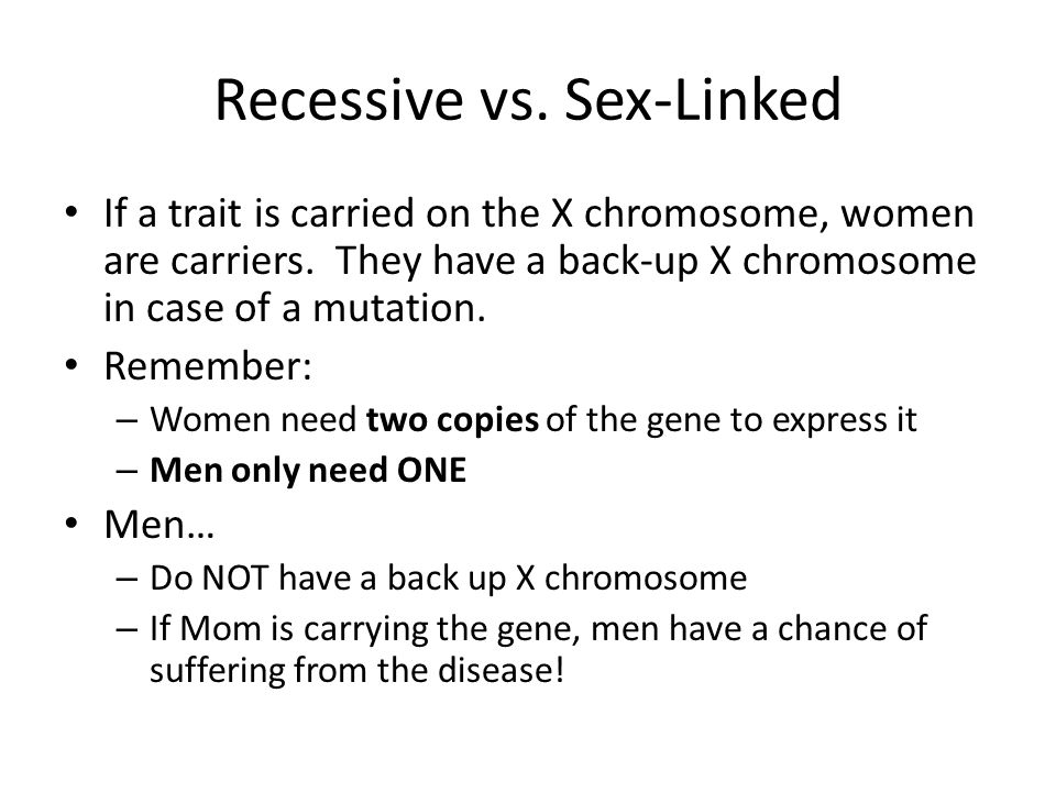 Recessive vs. Sex-Linked If a trait is carried on the X chromosome, women are carriers. They have a back-up X chromosome in case of a mutation. Rememb