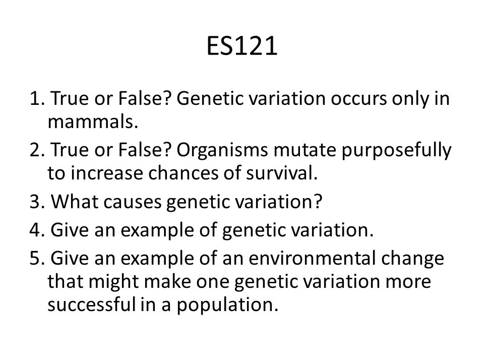 ES121 1. True or False. Genetic variation occurs only in mammals.