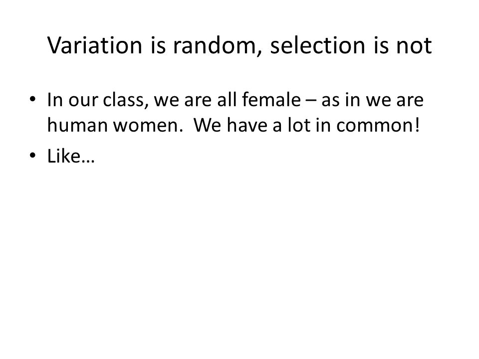 Variation is random, selection is not In our class, we are all female – as in we are human women.