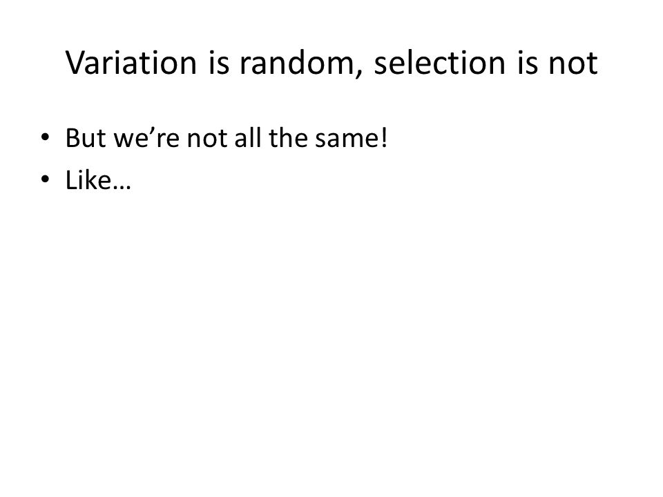Variation is random, selection is not But we're not all the same! Like…