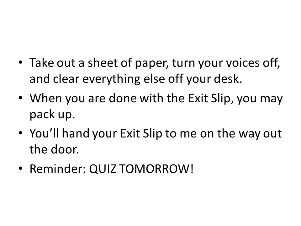 Take out a sheet of paper, turn your voices off, and clear everything else off your desk. When you are done with the Exit Slip, you may pack up. You'l