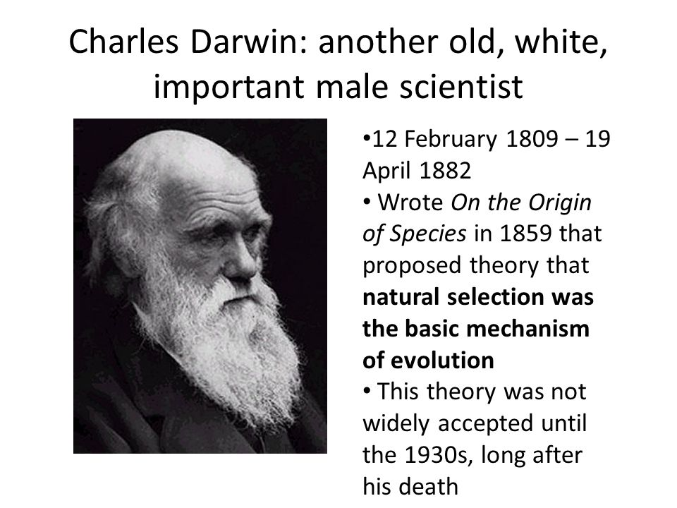 Charles Darwin: another old, white, important male scientist 12 February 1809 – 19 April 1882 Wrote On the Origin of Species in 1859 that proposed the