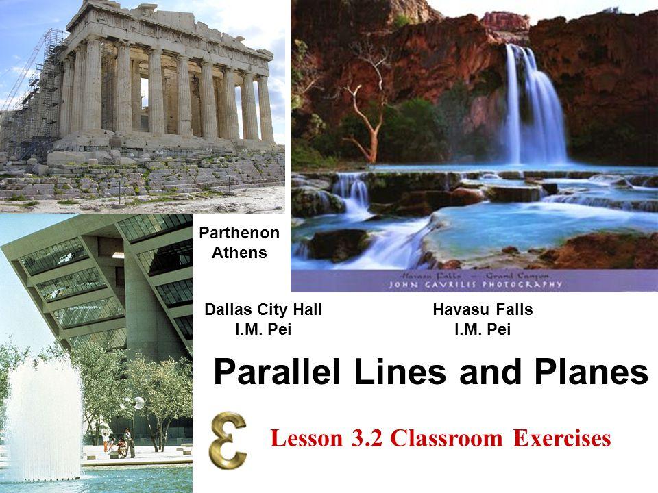 Parallel Lines and Planes Dallas City Hall I.M. Pei Parthenon Athens Havasu Falls I.M. Pei Lesson 3.2 Classroom Exercises