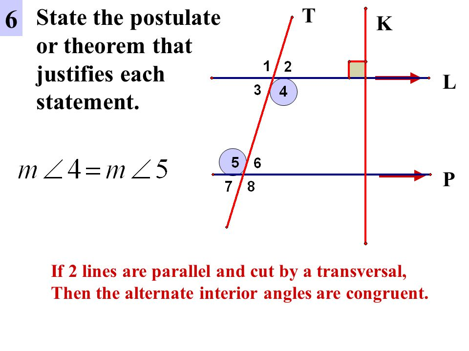 L P 6 State the postulate or theorem that justifies each statement. If 2 lines are parallel and cut by a transversal, Then the alternate interior angl
