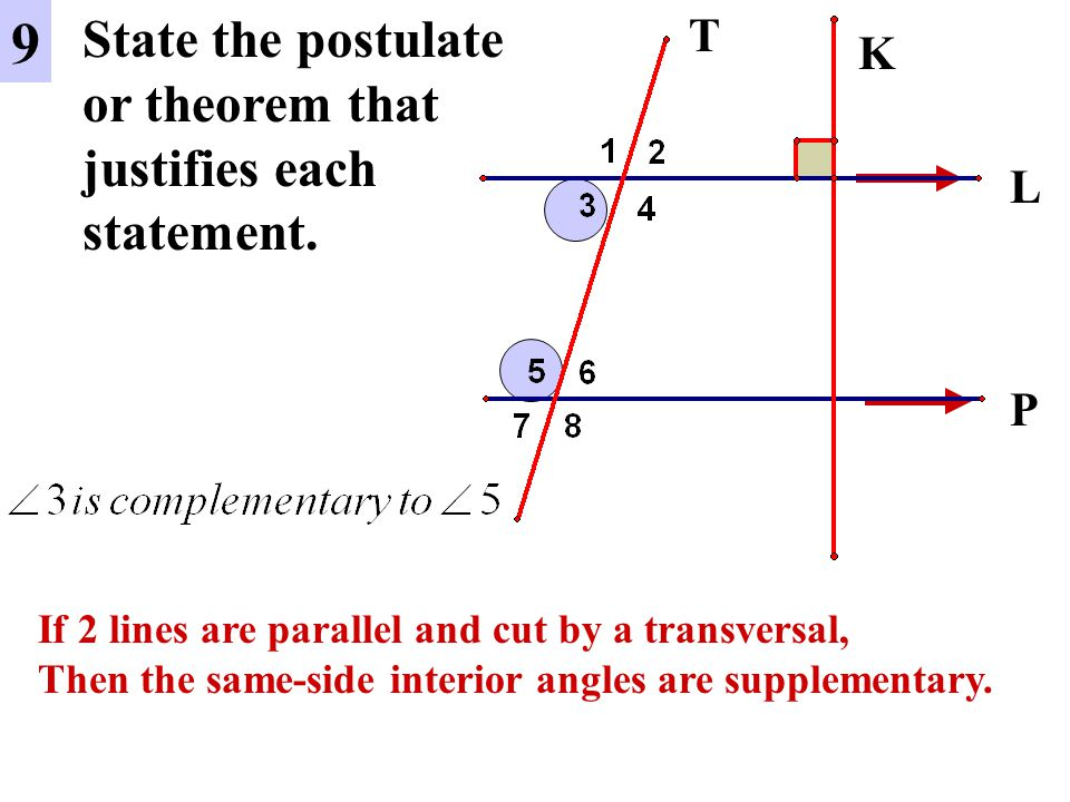 L P 9 State the postulate or theorem that justifies each statement. K T If 2 lines are parallel and cut by a transversal, Then the same-side interior