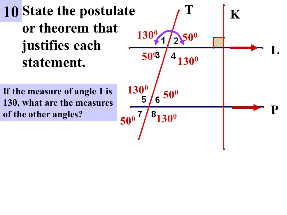 L P 10 State the postulate or theorem that justifies each statement. K T If the measure of angle 1 is 130, what are the measures of the other angles?
