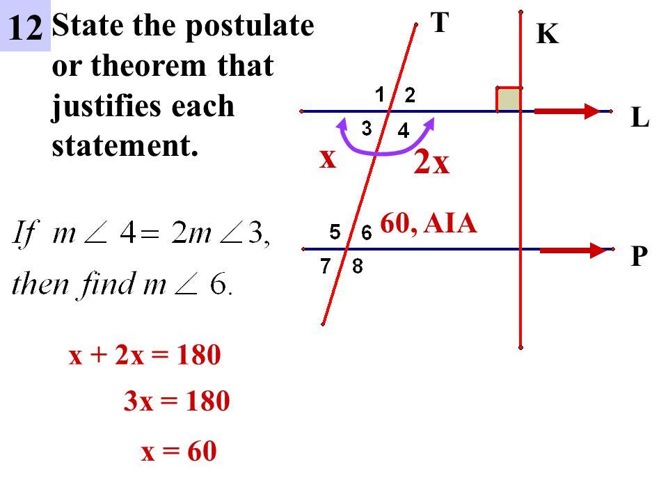 L P 12 State the postulate or theorem that justifies each statement. K T x 2x x + 2x = 180 3x = 180 x = 60 60, AIA