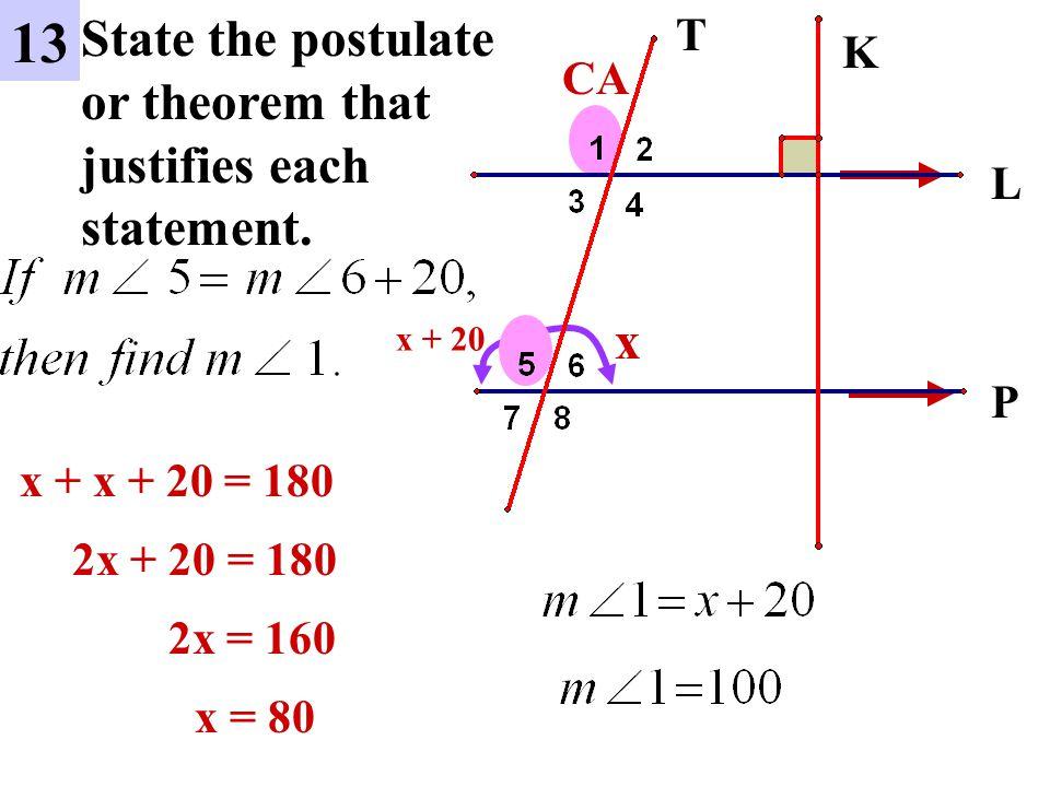 L P 13 State the postulate or theorem that justifies each statement. K T x x + 20 x + x + 20 = 180 2x + 20 = 180 x = 80 CA 2x = 160