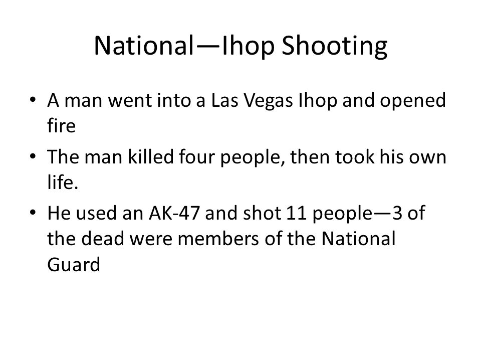 National—Ihop Shooting A man went into a Las Vegas Ihop and opened fire The man killed four people, then took his own life.
