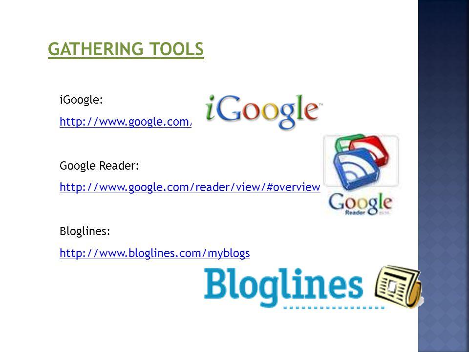 GATHERING TOOLS iGoogle: http://www.google.com/ig Google Reader: http://www.google.com/reader/view/#overview-page Bloglines: http://www.bloglines.com/myblogs
