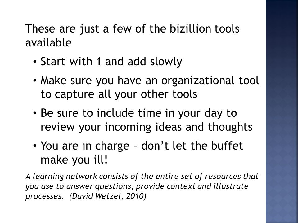 These are just a few of the bizillion tools available Start with 1 and add slowly Make sure you have an organizational tool to capture all your other tools Be sure to include time in your day to review your incoming ideas and thoughts You are in charge – don't let the buffet make you ill.