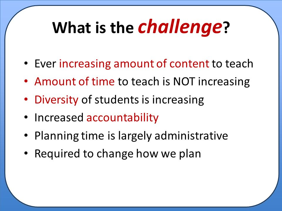 What is the challenge ? Ever increasing amount of content to teach Amount of time to teach is NOT increasing Diversity of students is increasing Incre