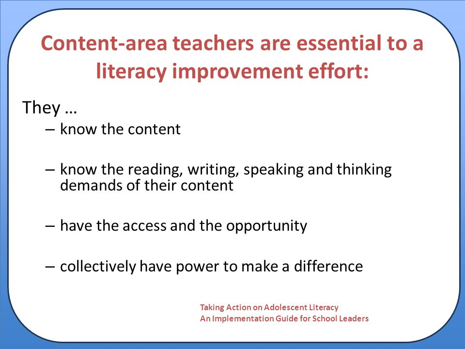 Content-area teachers are essential to a literacy improvement effort: They … – know the content – know the reading, writing, speaking and thinking dem