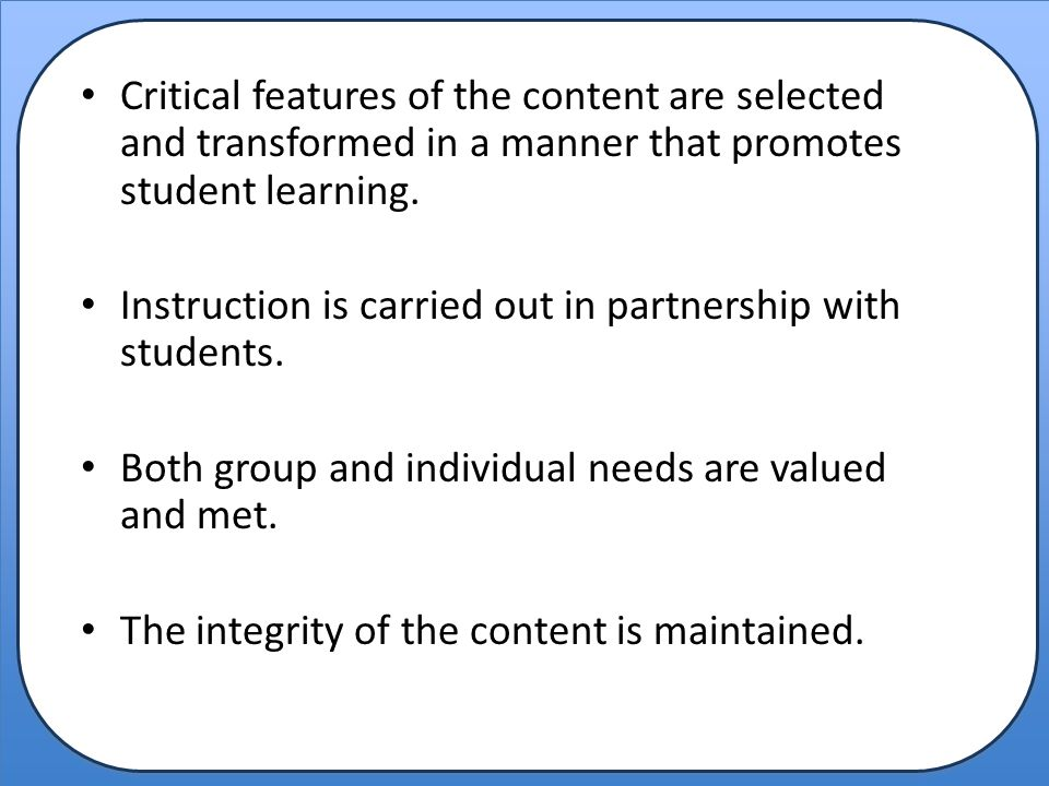 Critical features of the content are selected and transformed in a manner that promotes student learning. Instruction is carried out in partnership wi
