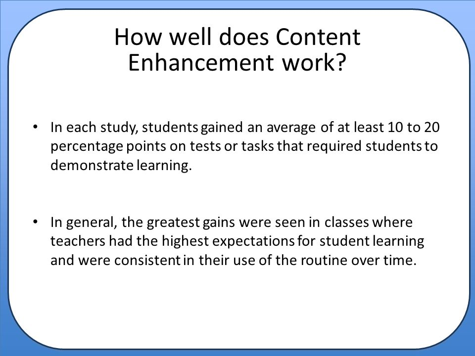 How well does Content Enhancement work? In each study, students gained an average of at least 10 to 20 percentage points on tests or tasks that requir