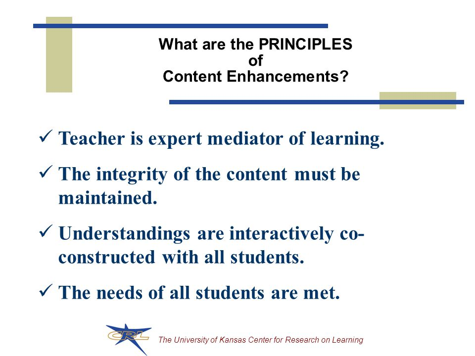 The University of Kansas Center for Research on Learning What are the PRINCIPLES of Content Enhancements.
