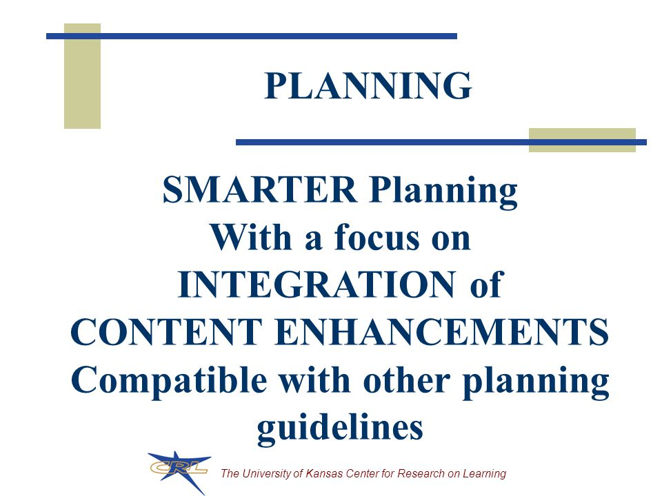 The University of Kansas Center for Research on Learning PLANNING SMARTER Planning With a focus on INTEGRATION of CONTENT ENHANCEMENTS Compatible with other planning guidelines