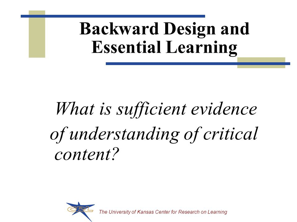 Backward Design and Essential Learning What is sufficient evidence of understanding of critical content?