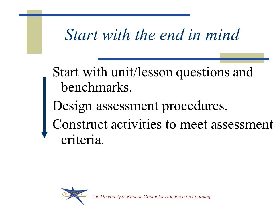 The University of Kansas Center for Research on Learning Start with the end in mind Start with unit/lesson questions and benchmarks.