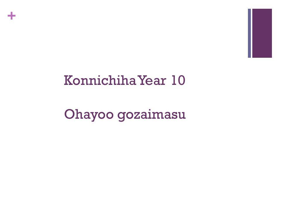 + Konnichiha Year 10 Ohayoo gozaimasu